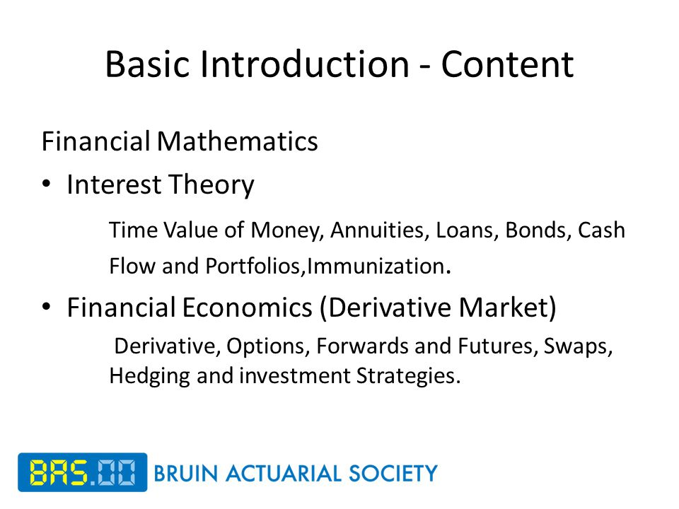 Basic Introduction - Content Financial Mathematics Interest Theory Time Value of Money, Annuities, Loans, Bonds, Cash Flow and Portfolios,Immunization.