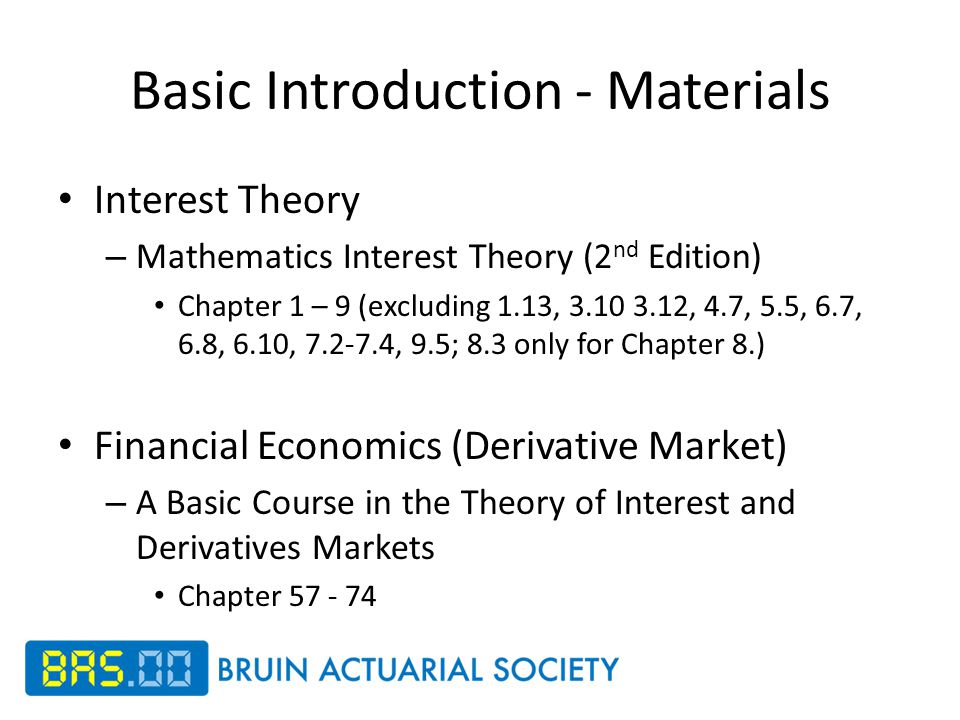 Basic Introduction - Materials Interest Theory – Mathematics Interest Theory (2 nd Edition) Chapter 1 – 9 (excluding 1.13, 3.10 3.12, 4.7, 5.5, 6.7, 6.8, 6.10, 7.2-7.4, 9.5; 8.3 only for Chapter 8.) Financial Economics (Derivative Market) – A Basic Course in the Theory of Interest and Derivatives Markets Chapter 57 - 74