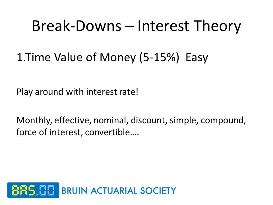 Break-Downs – Interest Theory 1.Time Value of Money (5-15%) Easy Play around with interest rate.
