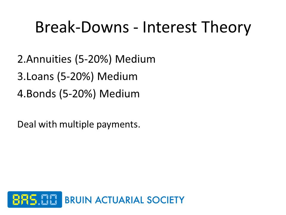 Break-Downs - Interest Theory 2.Annuities (5-20%) Medium 3.Loans (5-20%) Medium 4.Bonds (5-20%) Medium Deal with multiple payments.