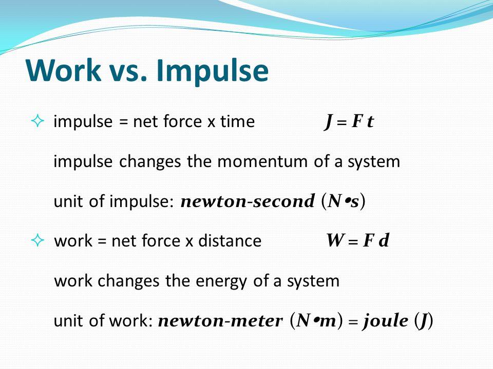 Work vs. Impulse  impulse = net force x timeJ = F t impulse changes the momentum of a system unit of impulse: newton-second (N  s)  work = net forc