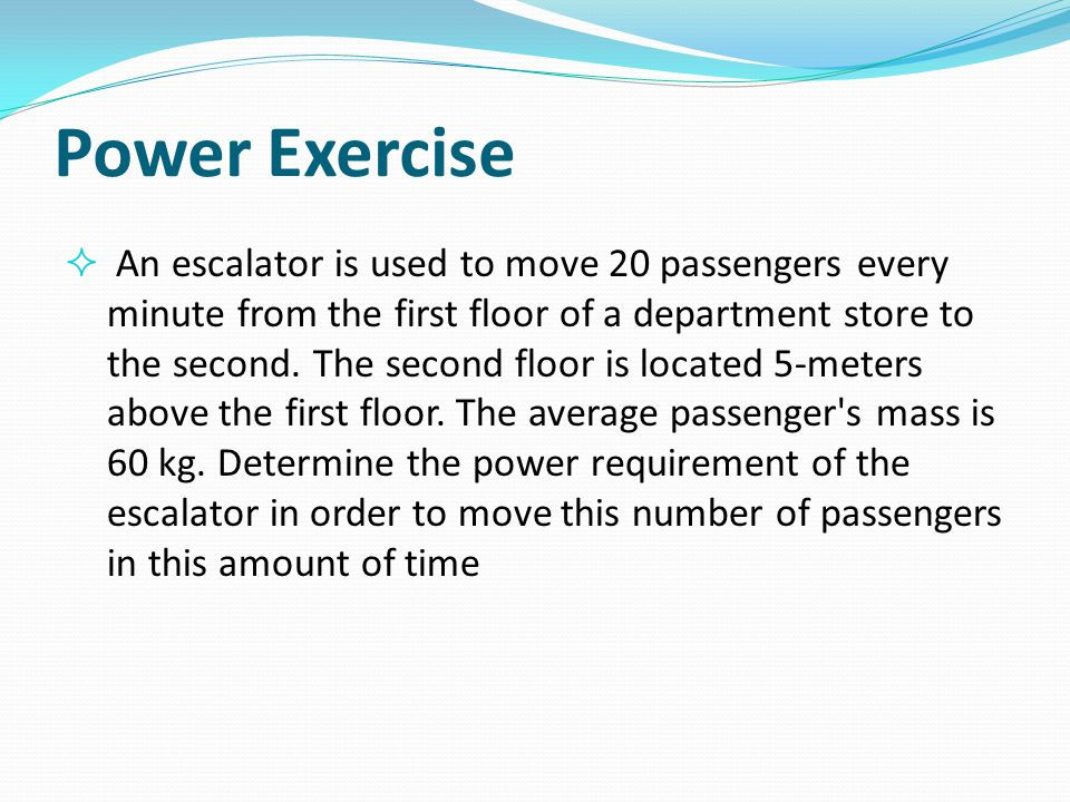 Power Exercise  An escalator is used to move 20 passengers every minute from the first floor of a department store to the second. The second floor is