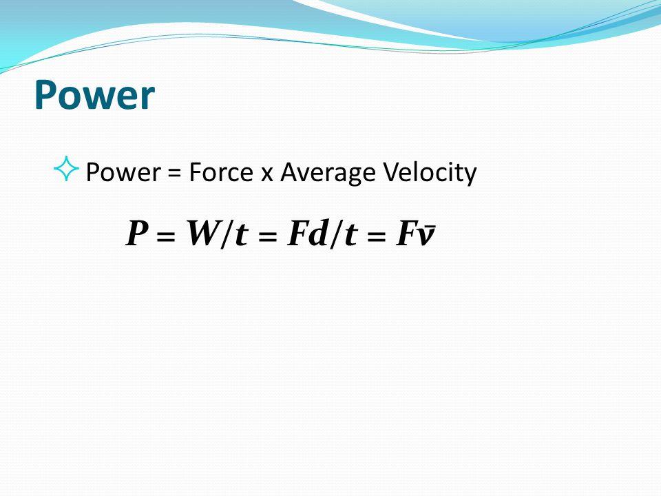 Power  Power = Force x Average Velocity P = W/t = Fd/t = Fv