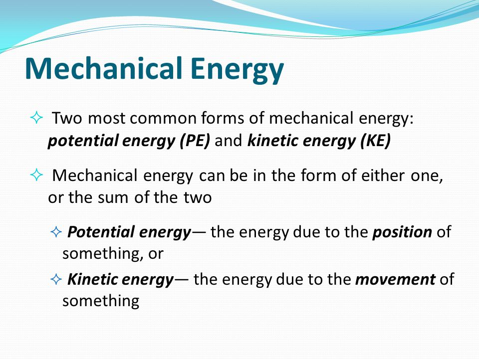 Mechanical Energy  Two most common forms of mechanical energy: potential energy (PE) and kinetic energy (KE)  Mechanical energy can be in the form o