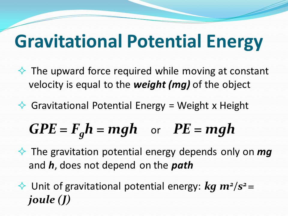 Gravitational Potential Energy  The upward force required while moving at constant velocity is equal to the weight (mg) of the object  Gravitational