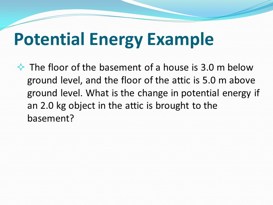 Potential Energy Example  The floor of the basement of a house is 3.0 m below ground level, and the floor of the attic is 5.0 m above ground level. W