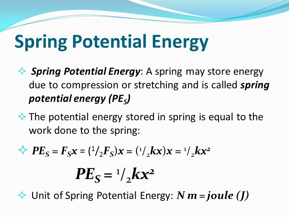 Spring Potential Energy  Spring Potential Energy: A spring may store energy due to compression or stretching and is called spring potential energy (P