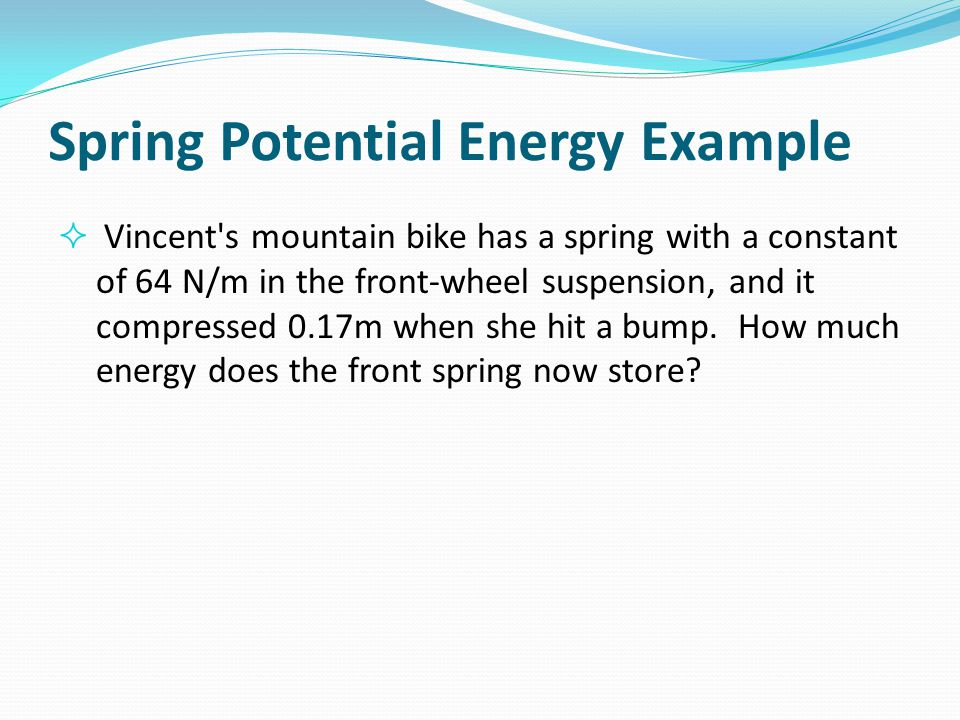 Spring Potential Energy Example  Vincent's mountain bike has a spring with a constant of 64 N/m in the front-wheel suspension, and it compressed 0.17