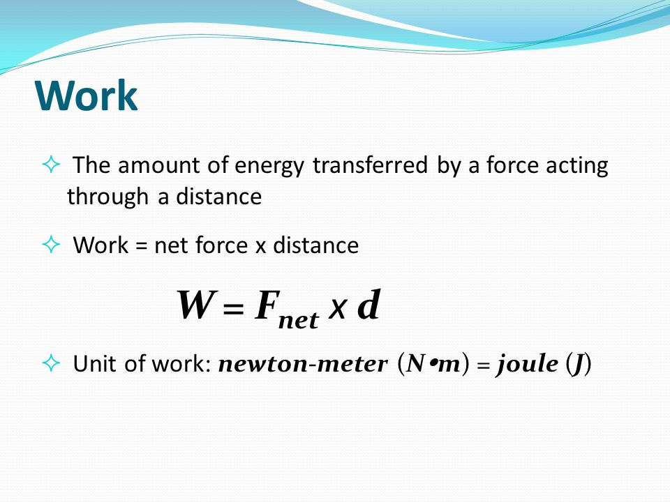 Work  A scalar quantity  Independent of time  Unit of work: newton-meter (N  m) = joule (J)  1 J = 1 N x 1 m = 1 kg  m 2 /s 2  1 KJ = 1,000 J  1 MJ = 1,000,000 J