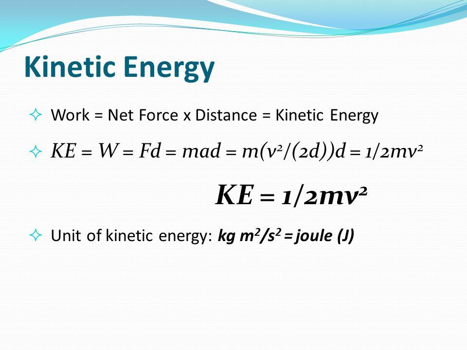 Kinetic Energy  Work = Net Force x Distance = Kinetic Energy  KE = W = Fd = mad = m(v 2 /(2d))d = 1/2mv 2 KE = 1/2mv 2  Unit of kinetic energy: kg