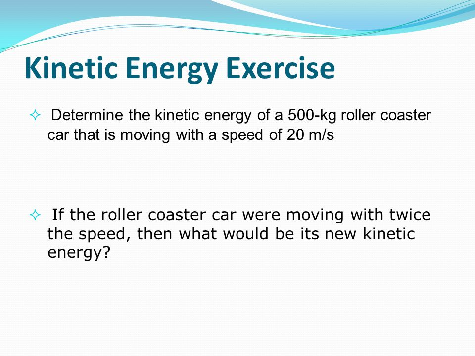 Kinetic Energy Exercise  Determine the kinetic energy of a 500-kg roller coaster car that is moving with a speed of 20 m/s  If the roller coaster ca