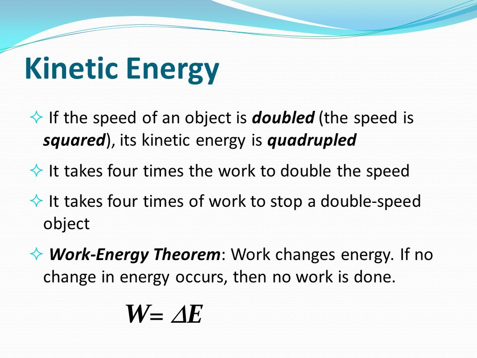 Kinetic Energy  If the speed of an object is doubled (the speed is squared), its kinetic energy is quadrupled  It takes four times the work to doubl