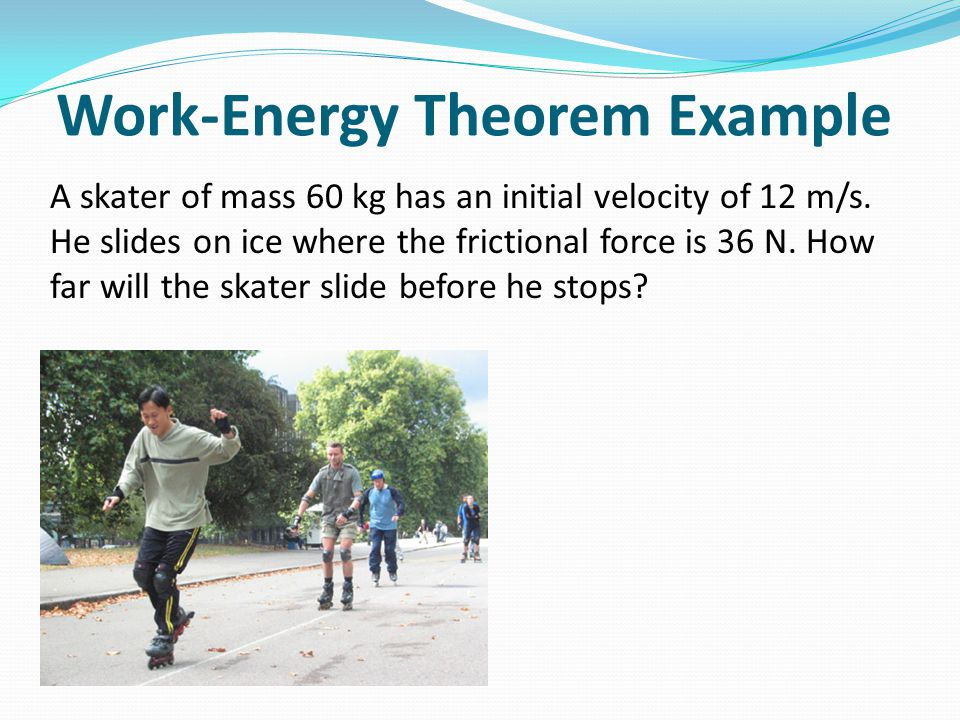 Work-Energy Theorem Example A skater of mass 60 kg has an initial velocity of 12 m/s. He slides on ice where the frictional force is 36 N. How far wil