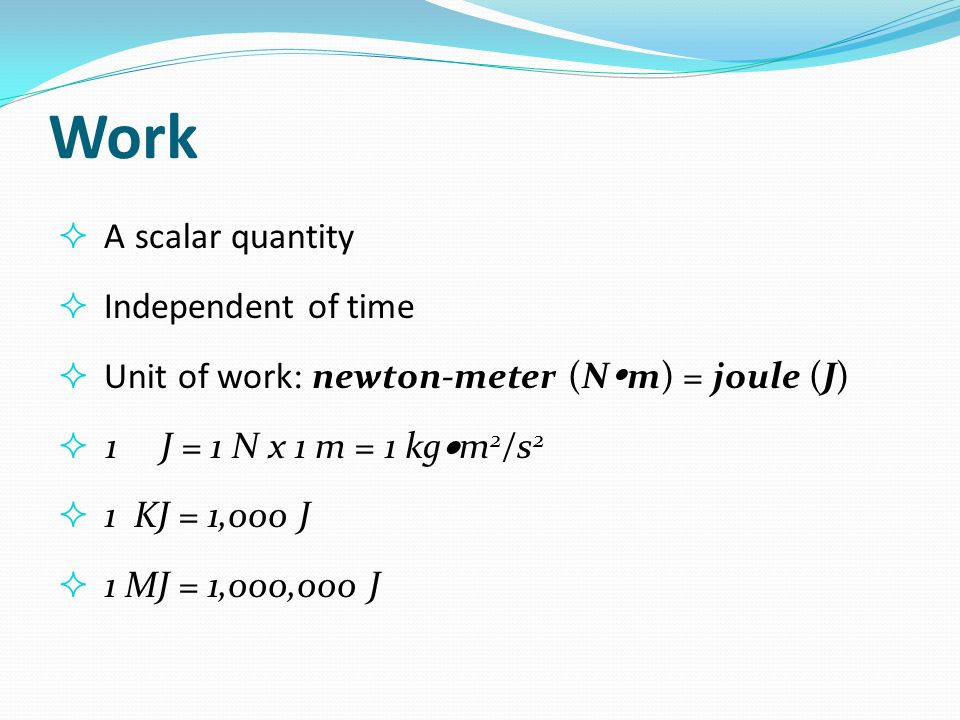 Work  A scalar quantity  Independent of time  Unit of work: newton-meter (N  m) = joule (J)  1 J = 1 N x 1 m = 1 kg  m 2 /s 2  1 KJ = 1,000 J 
