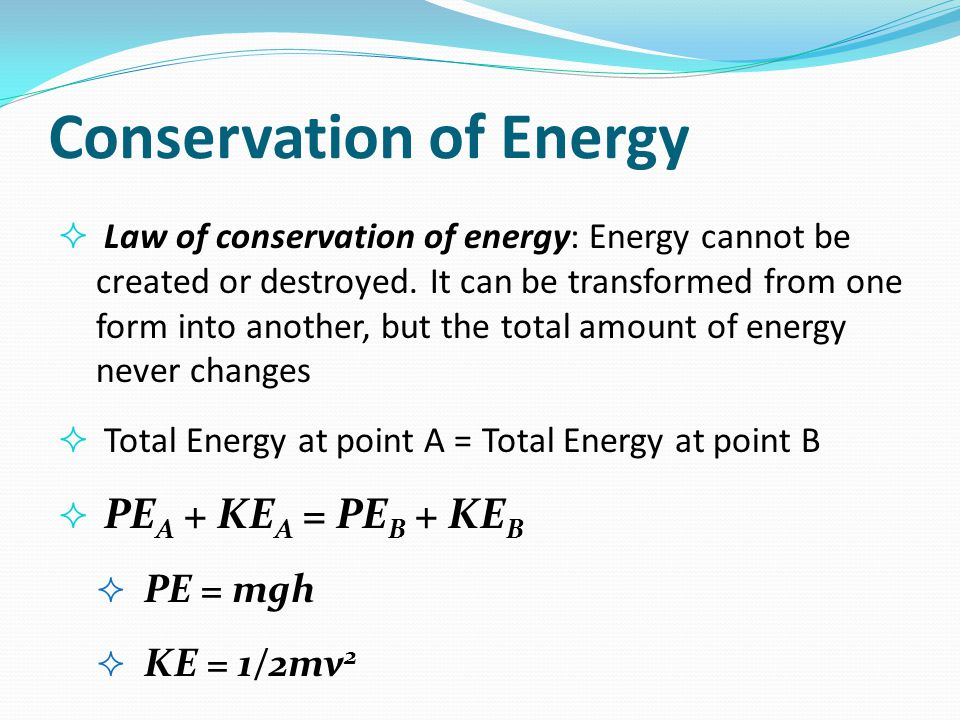 Conservation of Energy  Law of conservation of energy: Energy cannot be created or destroyed. It can be transformed from one form into another, but t