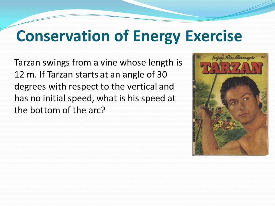 Conservation of Energy Exercise Tarzan swings from a vine whose length is 12 m. If Tarzan starts at an angle of 30 degrees with respect to the vertica