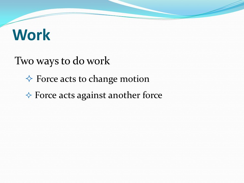 Two ways to do work  Force acts to change motion  Force acts against another force