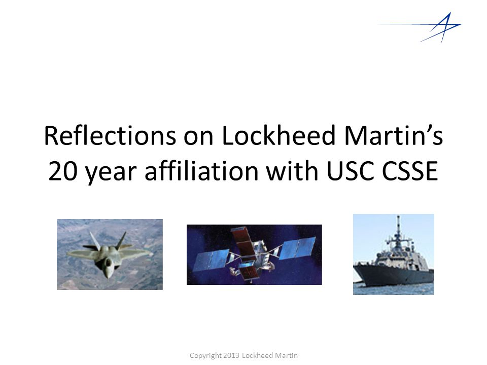 Continuing Benefits of CSSE to Lockheed Martin Engagement of the Systems Engineering Community Establishment of a Systems and Software Architect Development Program Certificate Program Masters Degree UARC – Systems Engineering Research Center (w/Stevens Inst.