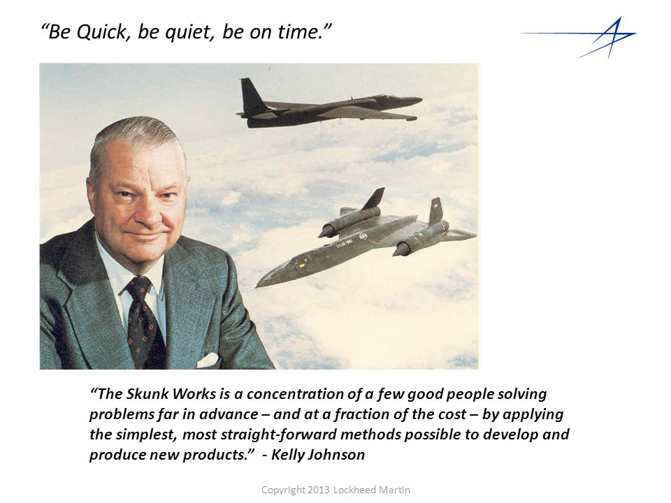 Copyright 2013 Lockheed Martin 8 Kelly's 14 Rules 1.The Skunk Works manager must be delegated practically complete control of his program in all aspects.