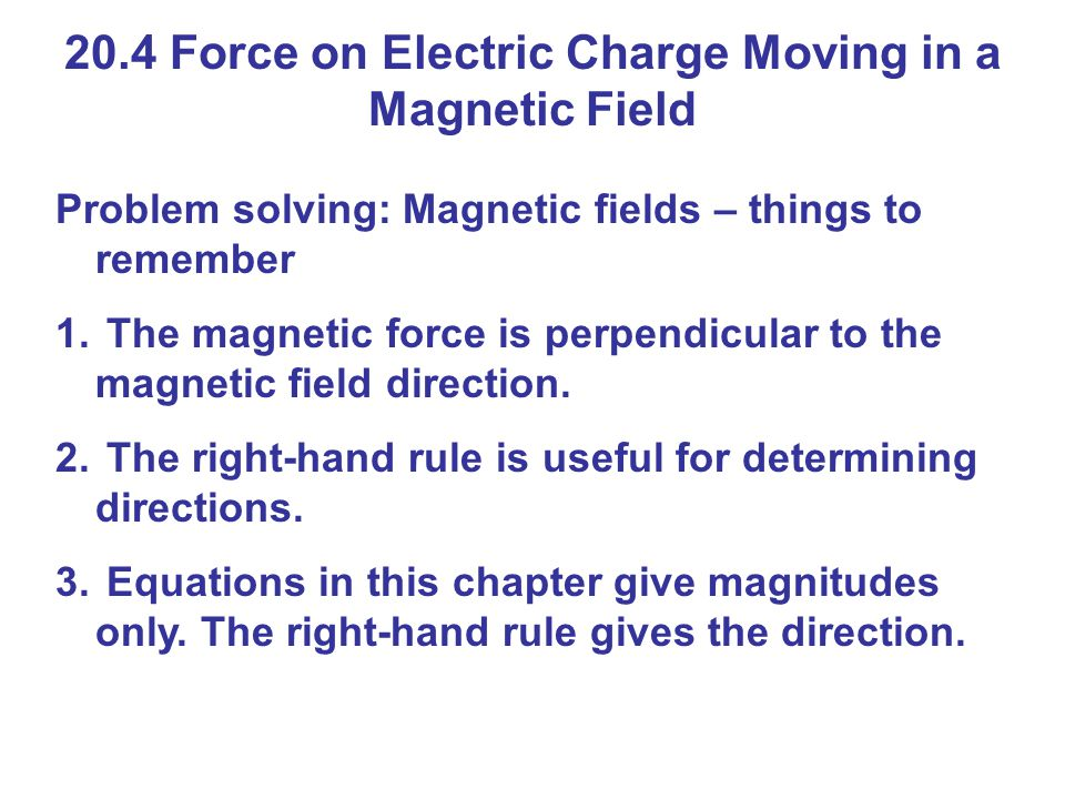 20.4 Force on Electric Charge Moving in a Magnetic Field Problem solving: Magnetic fields – things to remember 1.
