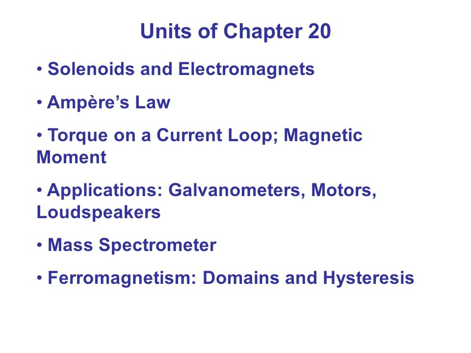 Units of Chapter 20 Solenoids and Electromagnets Ampère's Law Torque on a Current Loop; Magnetic Moment Applications: Galvanometers, Motors, Loudspeakers Mass Spectrometer Ferromagnetism: Domains and Hysteresis