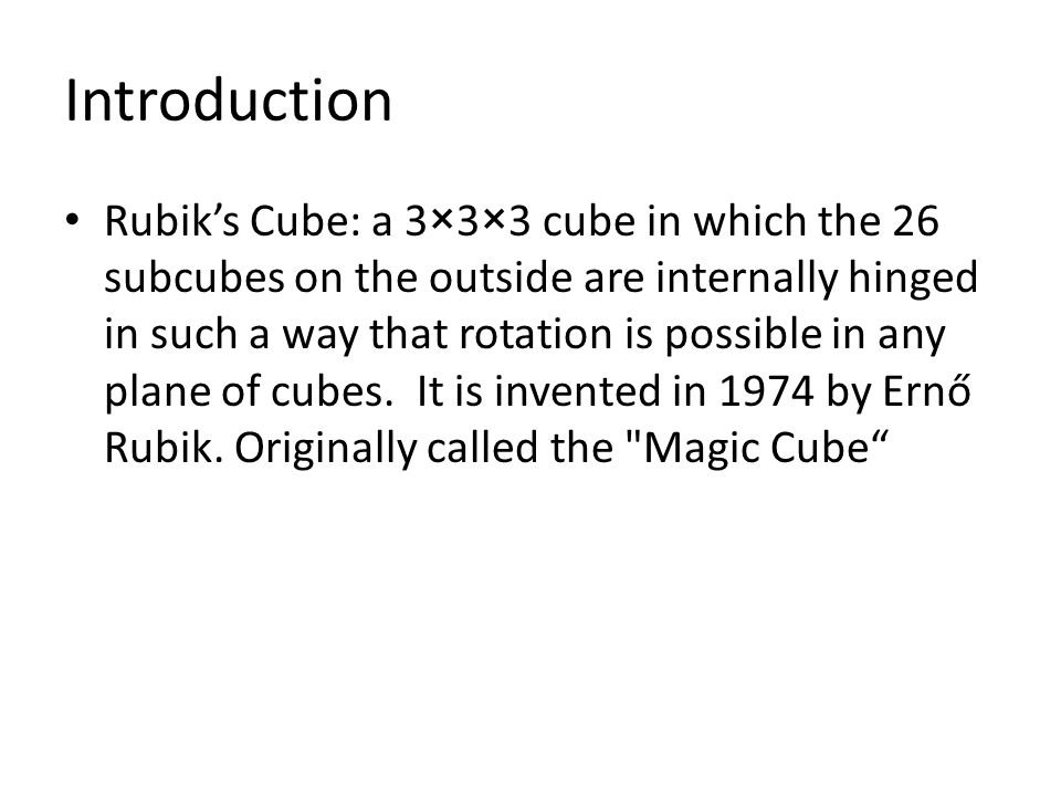 Introduction Rubik's Cube: a 3×3×3 cube in which the 26 subcubes on the outside are internally hinged in such a way that rotation is possible in any plane of cubes.