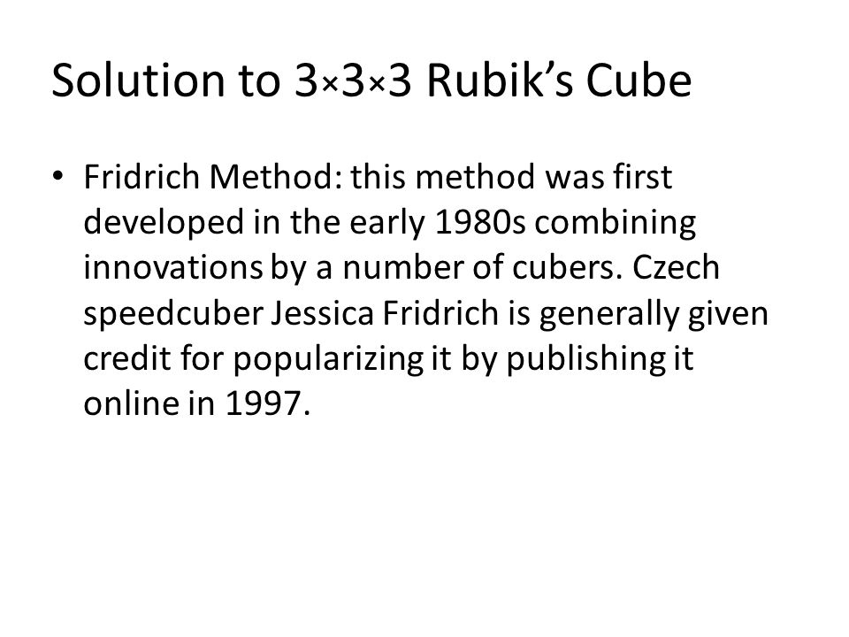 Solution to 3 × 3 × 3 Rubik's Cube Fridrich Method: this method was first developed in the early 1980s combining innovations by a number of cubers.