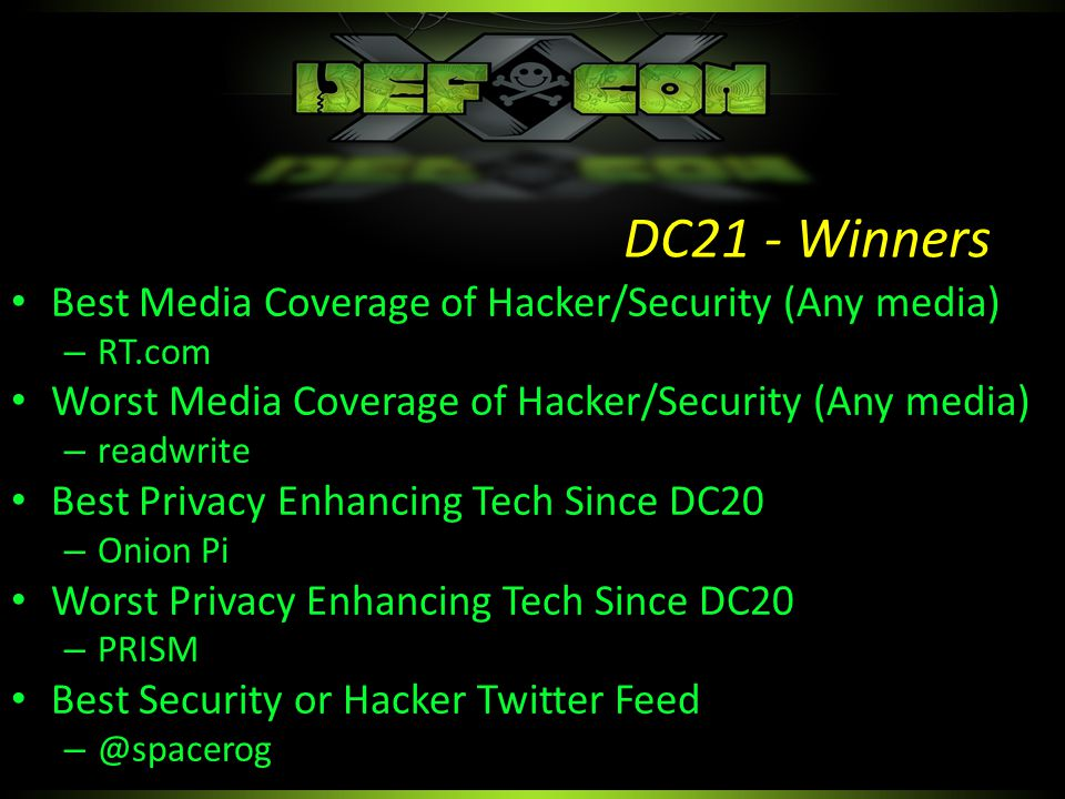 Best Media Coverage of Hacker/Security (Any media) – RT.com Worst Media Coverage of Hacker/Security (Any media) – readwrite Best Privacy Enhancing Tech Since DC20 – Onion Pi Worst Privacy Enhancing Tech Since DC20 – PRISM Best Security or Hacker Twitter Feed – @spacerog DC21 - Winners