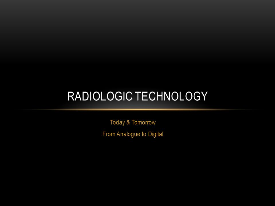 Today & Tomorrow From Analogue to Digital RADIOLOGIC TECHNOLOGY