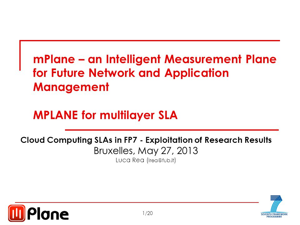12/20 Cloud Computing SLAs in FP7 Bruxelles, May 27, 2013 SLAs for all IP Stakeholders SLA according to 2-3 OSI Layers SLA measurement definition according to different accesses: xDSL, FTTx, 3G-4G; Statistical approach for 3G-4G Conclusions about mPlane SLA
