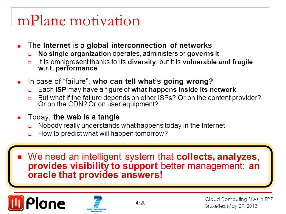 4/20 Cloud Computing SLAs in FP7 Bruxelles, May 27, 2013 mPlane motivation The Internet is a global interconnection of networks  No single organization operates, administers or governs it  It is omnipresent thanks to its diversity, but it is vulnerable and fragile w.r.t.