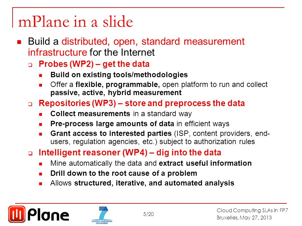 5/20 Cloud Computing SLAs in FP7 Bruxelles, May 27, 2013 mPlane in a slide Build a distributed, open, standard measurement infrastructure for the Internet  Probes (WP2) – get the data Build on existing tools/methodologies Offer a flexible, programmable, open platform to run and collect passive, active, hybrid measurement  Repositories (WP3) – store and preprocess the data Collect measurements in a standard way Pre-process large amounts of data in efficient ways Grant access to interested parties (ISP, content providers, end- users, regulation agencies, etc.) subject to authorization rules  Intelligent reasoner (WP4 ) – dig into the data Mine automatically the data and extract useful information Drill down to the root cause of a problem Allows structured, iterative, and automated analysis