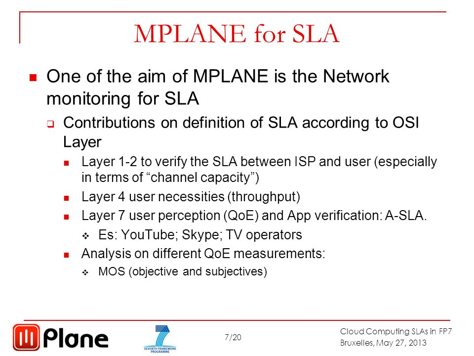 7/20 Cloud Computing SLAs in FP7 Bruxelles, May 27, 2013 MPLANE for SLA One of the aim of MPLANE is the Network monitoring for SLA  Contributions on definition of SLA according to OSI Layer Layer 1-2 to verify the SLA between ISP and user (especially in terms of channel capacity ) Layer 4 user necessities (throughput) Layer 7 user perception (QoE) and App verification: A-SLA.