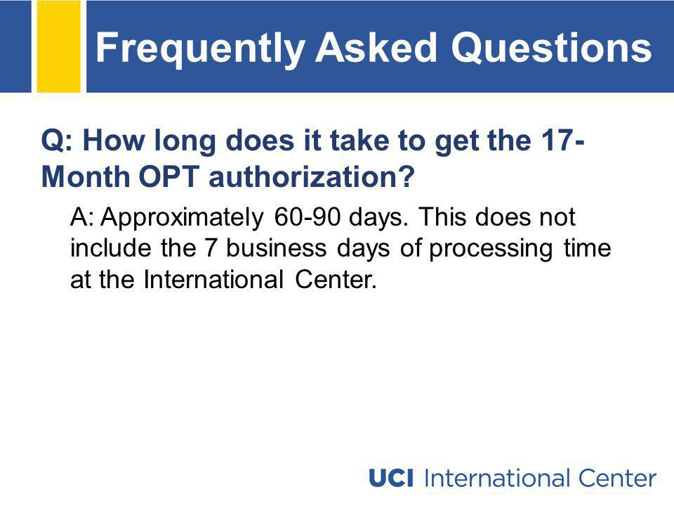 Frequently Asked Questions Q: How long does it take to get the 17- Month OPT authorization? A: Approximately 60-90 days. This does not include the 7 b