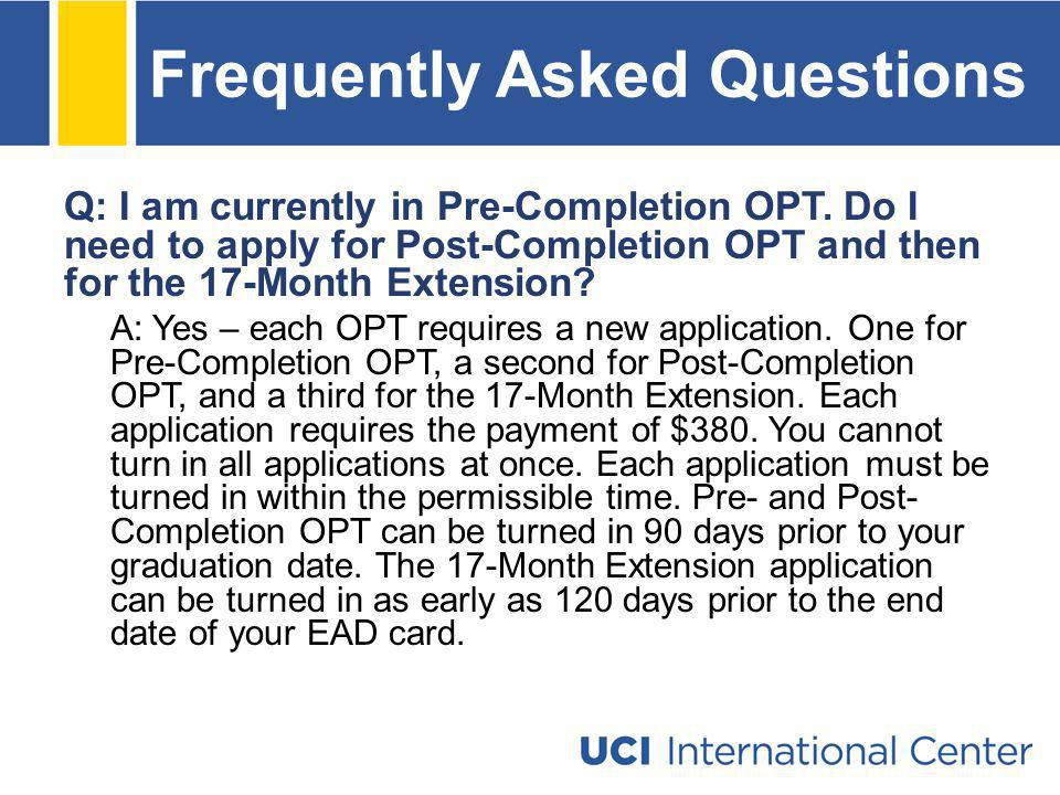 Frequently Asked Questions Q: I am currently in Pre-Completion OPT. Do I need to apply for Post-Completion OPT and then for the 17-Month Extension? A: