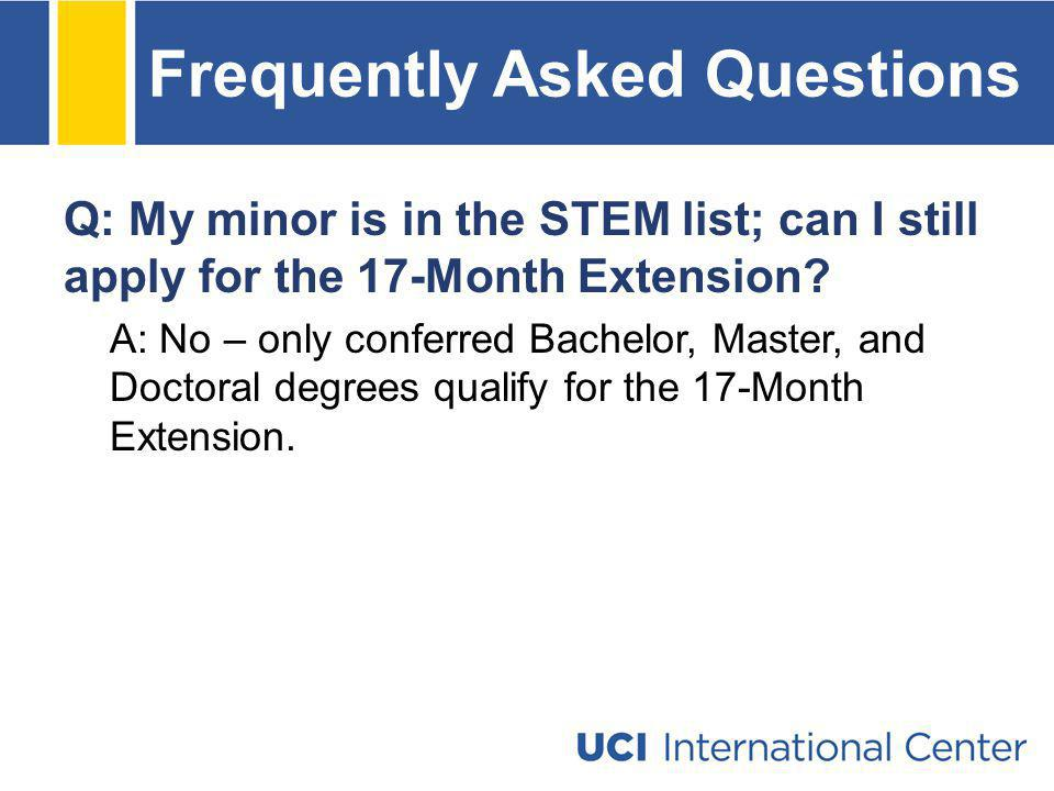 Frequently Asked Questions Q: My minor is in the STEM list; can I still apply for the 17-Month Extension? A: No – only conferred Bachelor, Master, and
