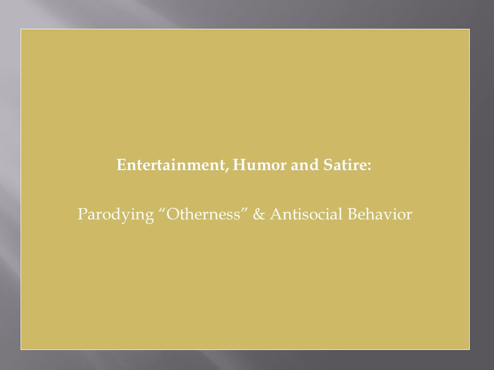 Entertainment, Humor and Satire: Parodying Otherness & Antisocial Behavior