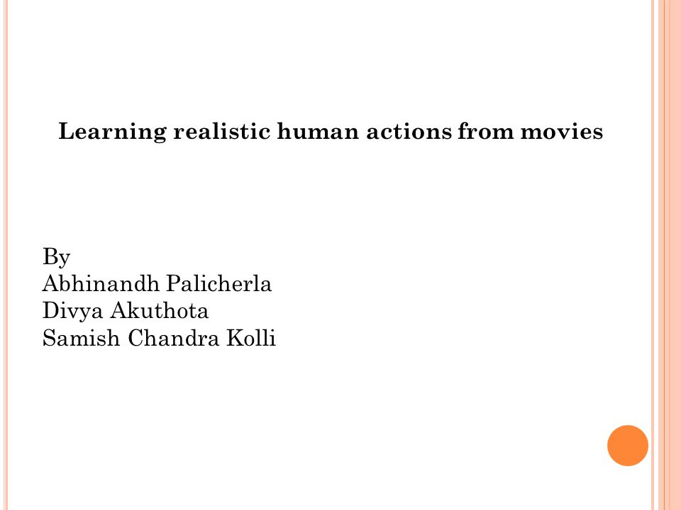 Learning realistic human actions from movies By Abhinandh Palicherla Divya Akuthota Samish Chandra Kolli
