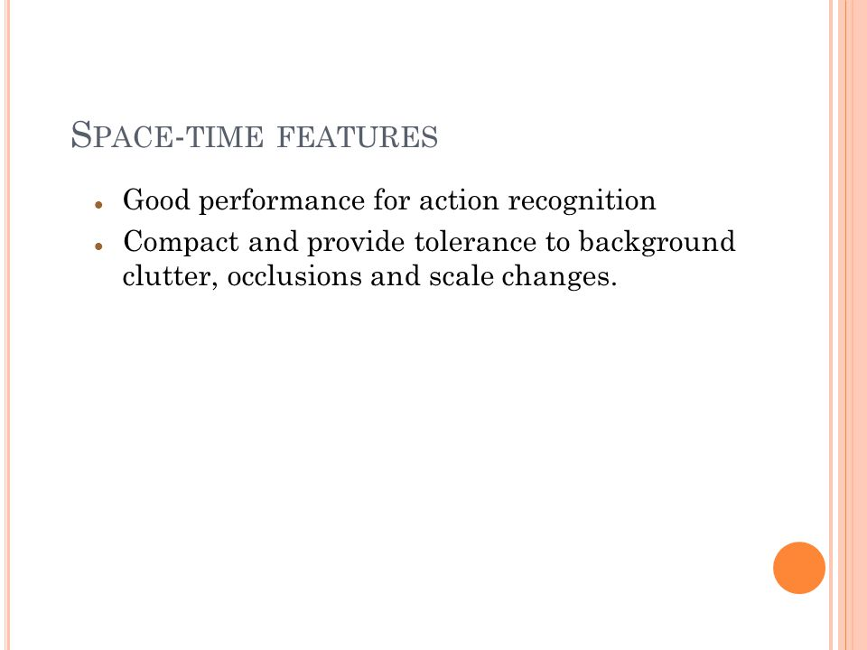 S PACE - TIME FEATURES Good performance for action recognition Compact and provide tolerance to background clutter, occlusions and scale changes.