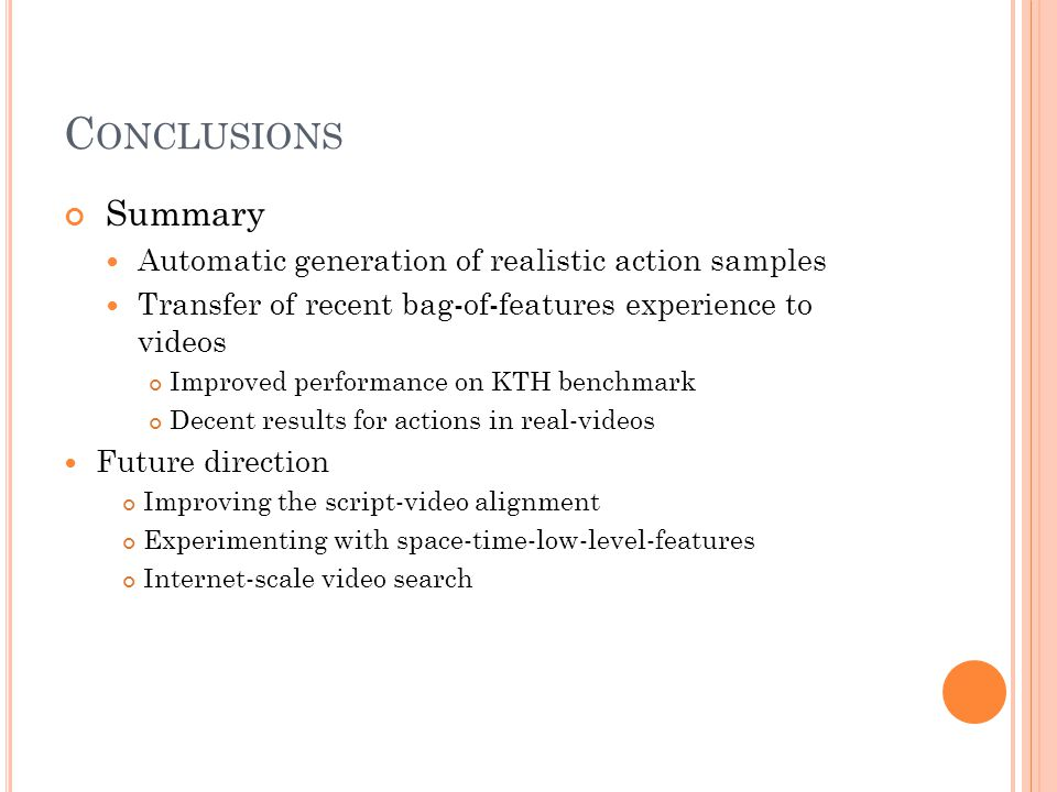 C ONCLUSIONS Summary Automatic generation of realistic action samples Transfer of recent bag-of-features experience to videos Improved performance on KTH benchmark Decent results for actions in real-videos Future direction Improving the script-video alignment Experimenting with space-time-low-level-features Internet-scale video search