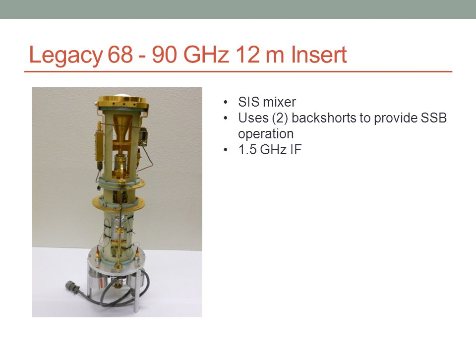 Legacy 68 - 90 GHz 12 m Insert SIS mixer Uses (2) backshorts to provide SSB operation 1.5 GHz IF