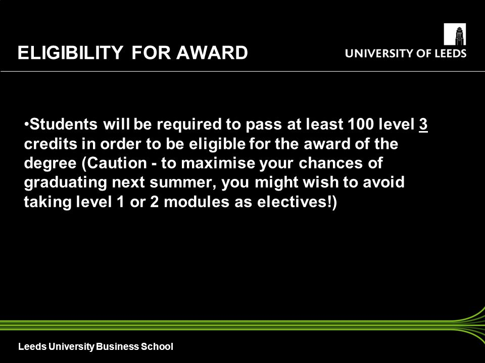 Leeds University Business School ELIGIBILITY FOR AWARD Students will be required to pass at least 100 level 3 credits in order to be eligible for the award of the degree (Caution - to maximise your chances of graduating next summer, you might wish to avoid taking level 1 or 2 modules as electives!)