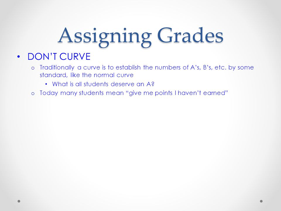 Assigning Grades DON'T CURVE o Traditionally a curve is to establish the numbers of A's, B's, etc. by some standard, like the normal curve What is all