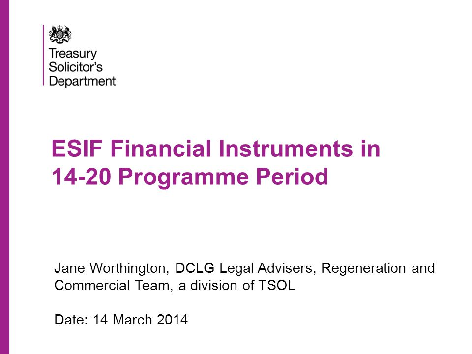 ESIF Financial Instruments in 14-20 Programme Period Jane Worthington, DCLG Legal Advisers, Regeneration and Commercial Team, a division of TSOL Date: