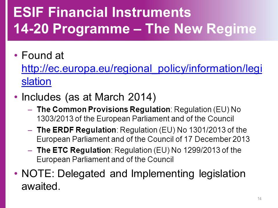 ESIF Financial Instruments 14-20 Programme – The New Regime Found at http://ec.europa.eu/regional_policy/information/legi slation http://ec.europa.eu/