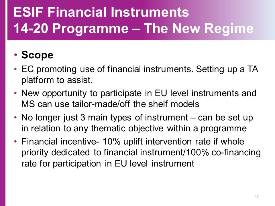 ESIF Financial Instruments 14-20 Programme – The New Regime Scope EC promoting use of financial instruments. Setting up a TA platform to assist. New o