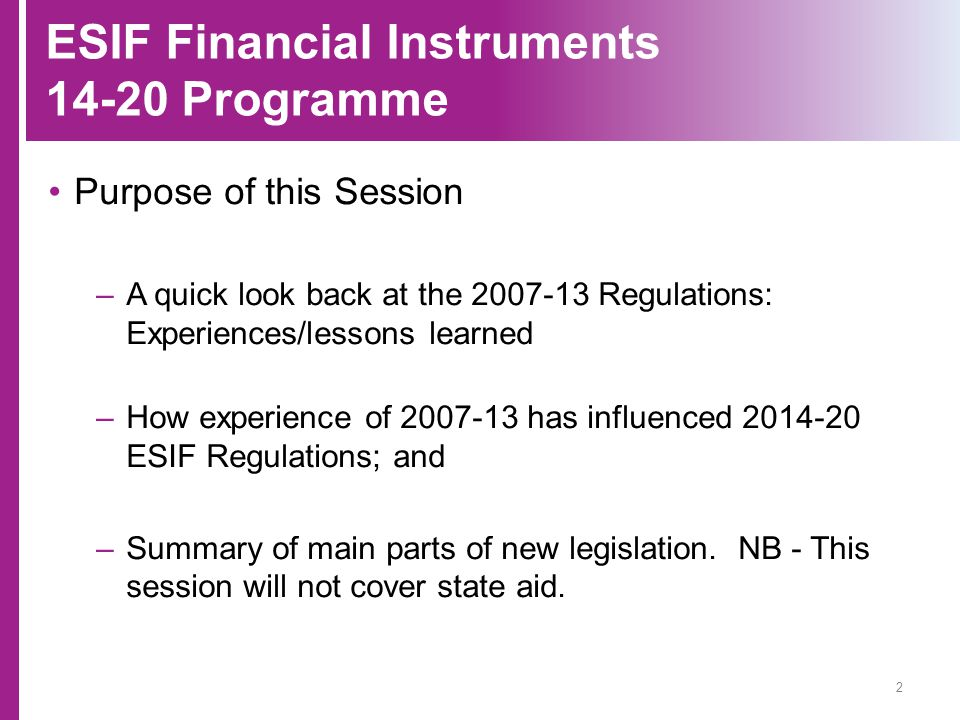 ESIF Financial Instruments 14-20 Programme Purpose of this Session –A quick look back at the 2007-13 Regulations: Experiences/lessons learned –How exp