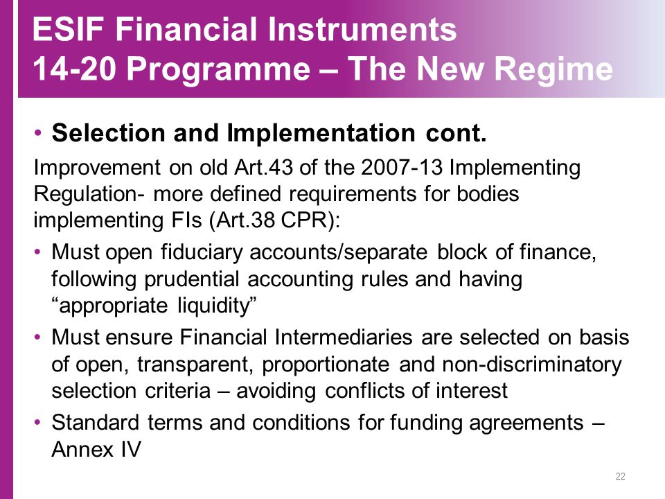 ESIF Financial Instruments 14-20 Programme – The New Regime Selection and Implementation cont. Improvement on old Art.43 of the 2007-13 Implementing R