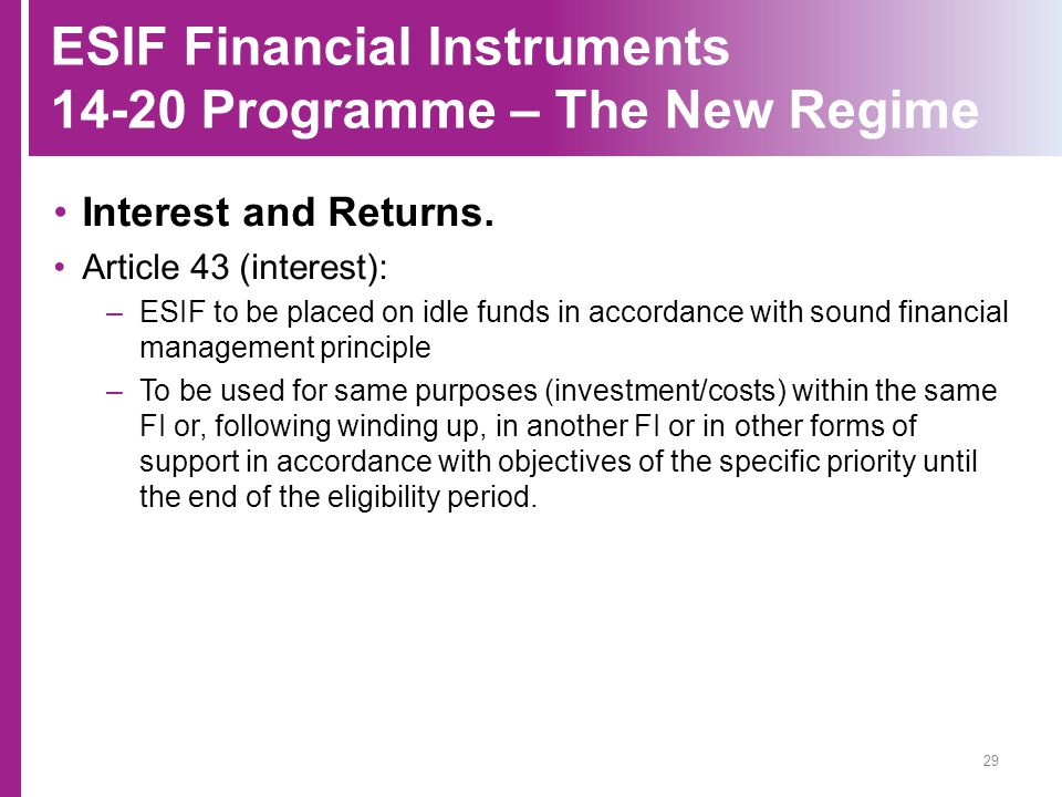 ESIF Financial Instruments 14-20 Programme – The New Regime Interest and Returns. Article 43 (interest): –ESIF to be placed on idle funds in accordanc