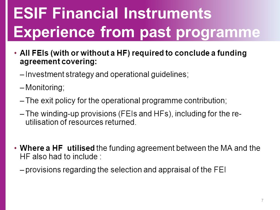ESIF Financial Instruments Experience from past programme All FEIs (with or without a HF) required to conclude a funding agreement covering: –Investme